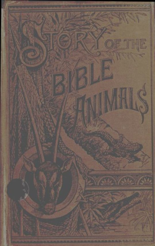 Story of the Bible Animals A Description of the Habits and Uses of every living Creature mentioned in the Scriptures, with Explanation of Passages in the Old and New Testament in which Reference is made to them