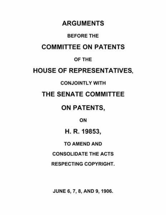 Arguments before the Committee on Patents of the House of Representatives, conjointly with the Senate Committee on Patents, on H.R. 19853, to amend and consolidate the acts respecting copyright June 6, 7, 8, and 9, 1906.