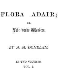 Flora Adair, Vol. 1 (of 2) or, Love Works Wonders