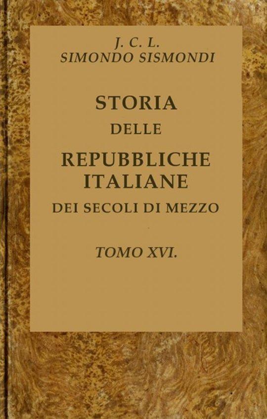 Storia delle repubbliche italiane dei secoli di mezzo, v. 16 (of 16)