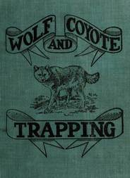 "Wolf and Coyote Trapping: An Up-to-Date Wolf Hunter's Guide Giving the Most Successful Methods of Experienced ""Wolfers"" for Hunting and Trapping These Animals, Also Gives Their Habits in Detail."
