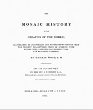 The Mosaic History of the Creation of the World Illustrated by Discoveries and Experiments Derived from the Present Enlightened State of Science; With Reflections, Intended to Promote Vital and Practical Religion