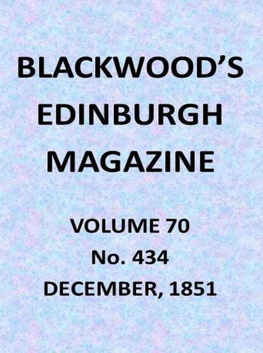 Blackwood's Edinburgh Magazine, Vol. 70, No. 434, December, 1851