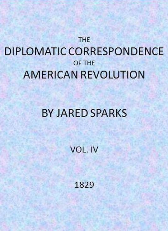 The Diplomatic Correspondence of the American Revolution, Vol. IV (of 12)