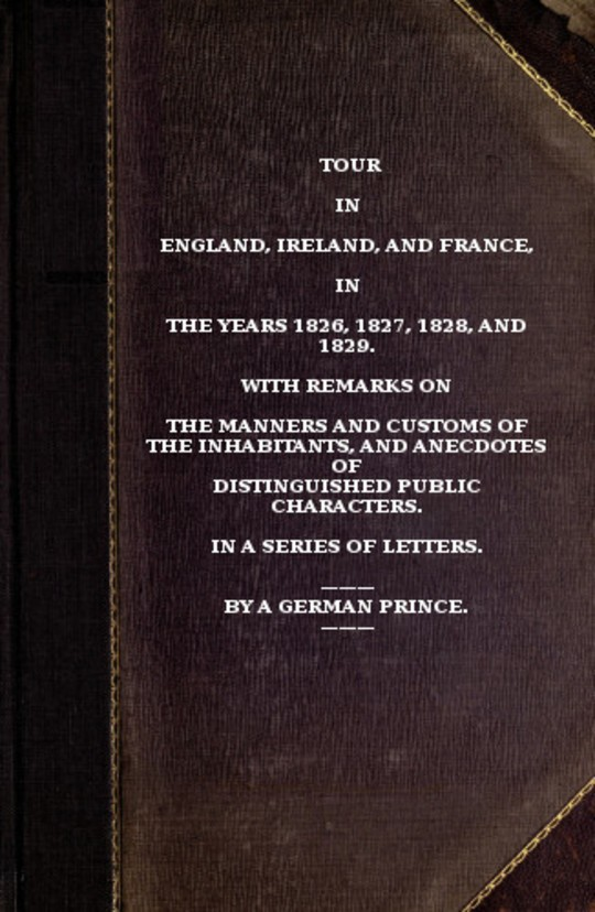 Tour in England, Ireland, and France, in the years 1826, 1827, 1828 and 1829. with remarks on the manners and customs of the inhabitants, and anecdotes of distiguished public characters. In a series of letters by a German Prince.