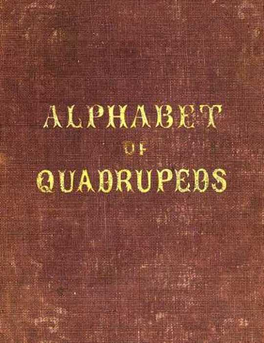 An Alphabet of Quadrupeds Comprising descriptions of their appearance and habits