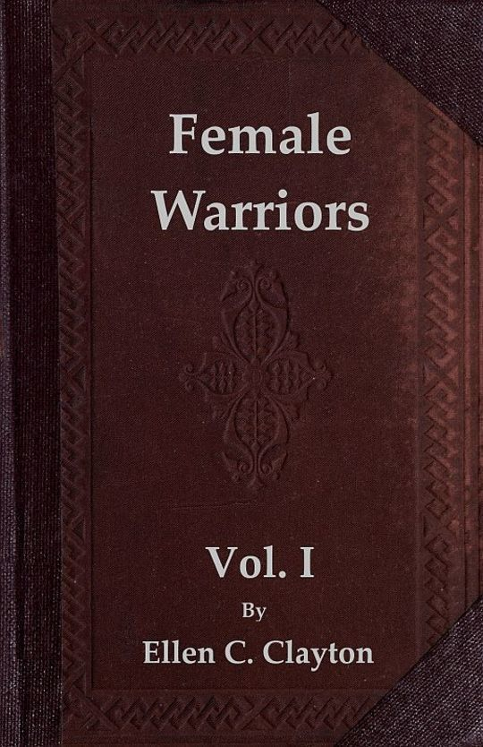 Female Warriors, Vol. I (of 2) Memorials of Female Valour and Heroism, from the Mythological Ages to the Present Era.