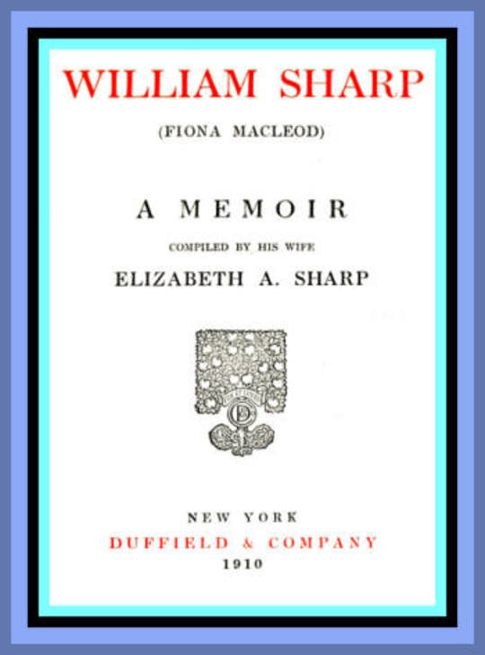 William Sharp (Fiona Macleod) A Memoir Compiled by his wife Elizabeth A. Sharp