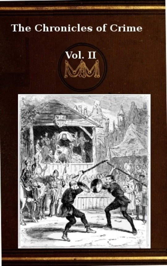 The Chronicles of Crime or The New Newgate Calendar. v. 2/2 being a series of memoirs and anecdotes of notorious characters who have outraged the laws of Great Britain from the earliest period to 1841