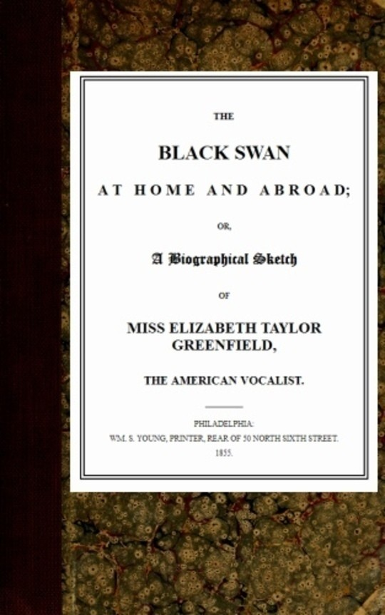 The Black Swan at Home and Abroad or, A Biographical Sketch of Miss Elizabeth Taylor Greenfield, the American Vocalist