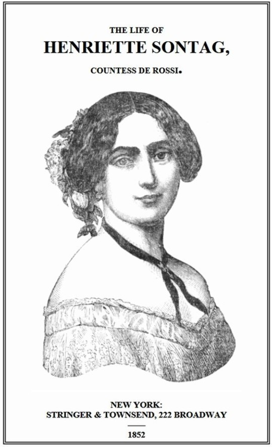 Life of Henriette Sontag, Countess de Rossi. with Interesting Sketches by Scudo, Hector Berlioz, Louis Boerne, Adolphe Adam, Marie Aycard, Julie de Margueritte, Prince Puckler-Muskau & Theophile Gautier.