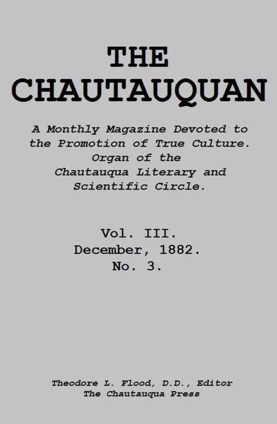 The Chautauquan, Vol. III, December 1882 A Monthly Magazine Devoted to the Promotion of True Culture. Organ of the Chautauqua Literary and Scientific Circle