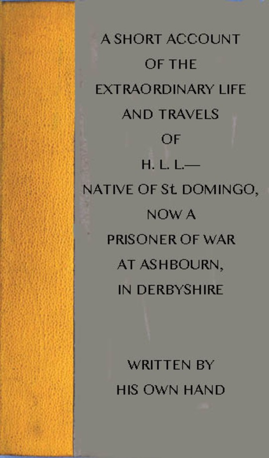 A short account of the extraordinary life and travels of H. L. L. native of St. Domingo, now a prisoner of war at Ashbourn, in Derbyshire