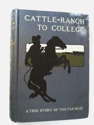 Cattle-Ranch to College The True Tales of A Boy's Adventures in the Far West