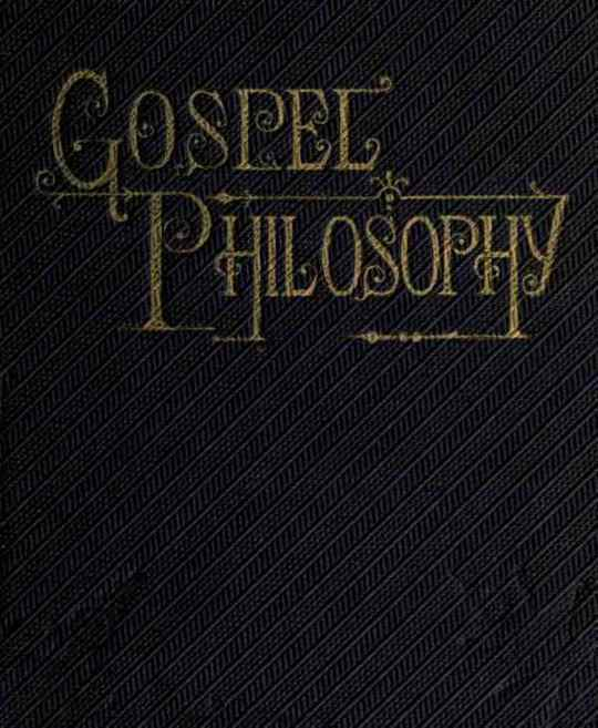 Gospel Philosophy Showing the Absurdities of Infidelity, and the Harmony of the Gospel with Science and History