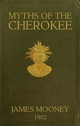 Myths of the Cherokee Extract from the Nineteenth Annual Report of the Bureau of American Ethnology