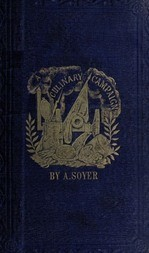 Soyer's Culinary Campaign Being Historical Reminiscences of the Late War. with The Plain Art of Cookery for Military and Civil Institutions