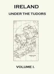 Ireland under the Tudors, Volume I (of III) With a Succinct Account of the Earlier History