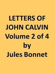Letters of John Calvin, Volume II (of 4) Compiled from the Original Manuscripts and Edited with Historical Notes