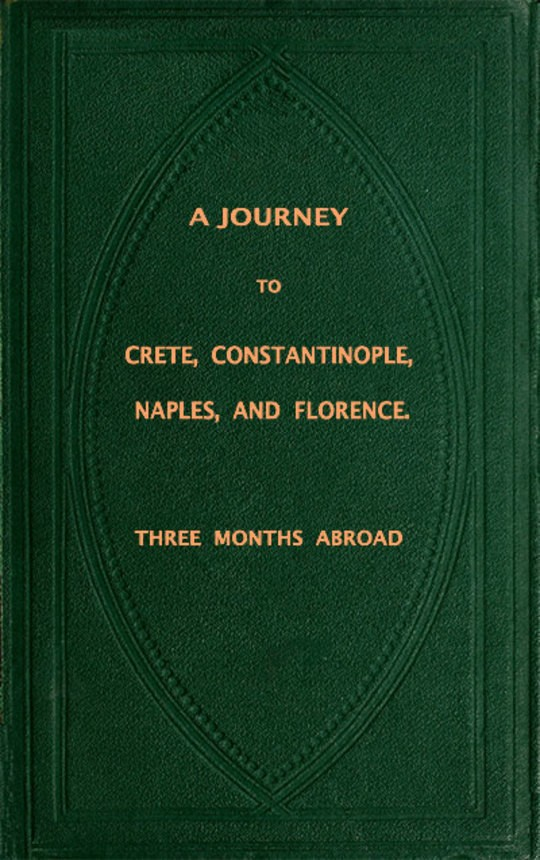 Three Months Abroad A Journey to Crete, Costantinople, Naples and Florence