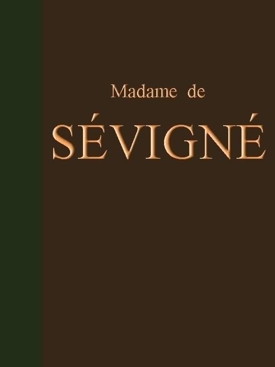 Lettres de Madame de Sévigné Précédées d'une Notice sur sa Vie et du Traité sur Le Style Épistolaire de Madame de Sévigné