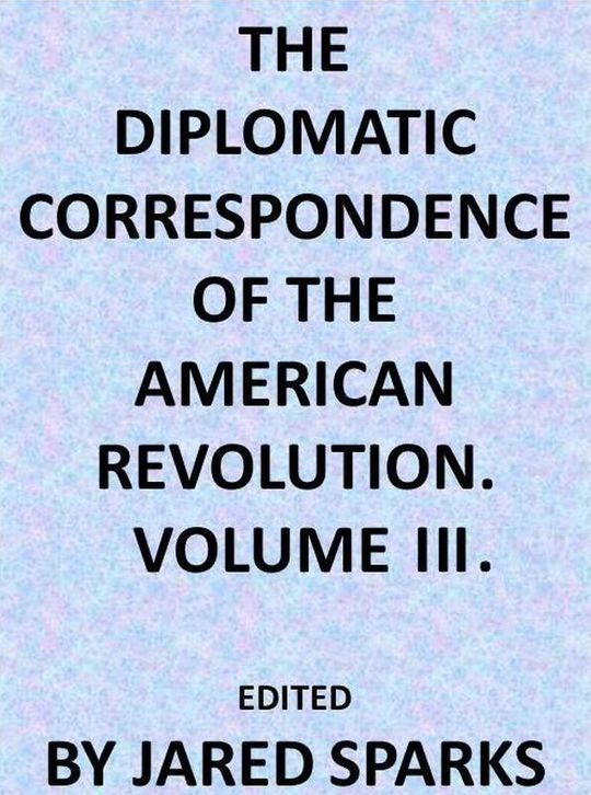 The Diplomatic Correspondence of the American Revolution, Volume 3