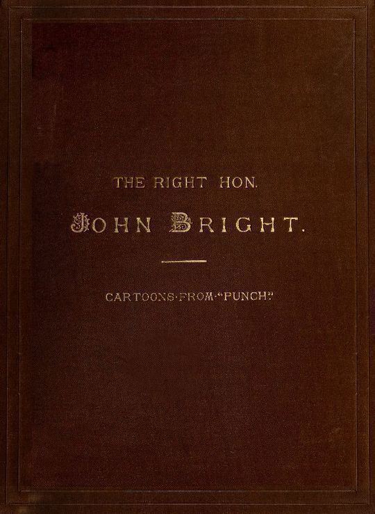 """The Rt. Hon. John Bright M.P.; Cartoons from the Collection of """"Mr. Punch"""""""