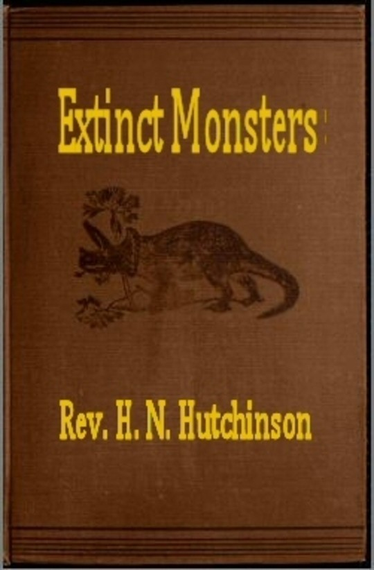 Extinct Monsters A Popular Account of Some of the Larger Forms of Ancient Animal Life