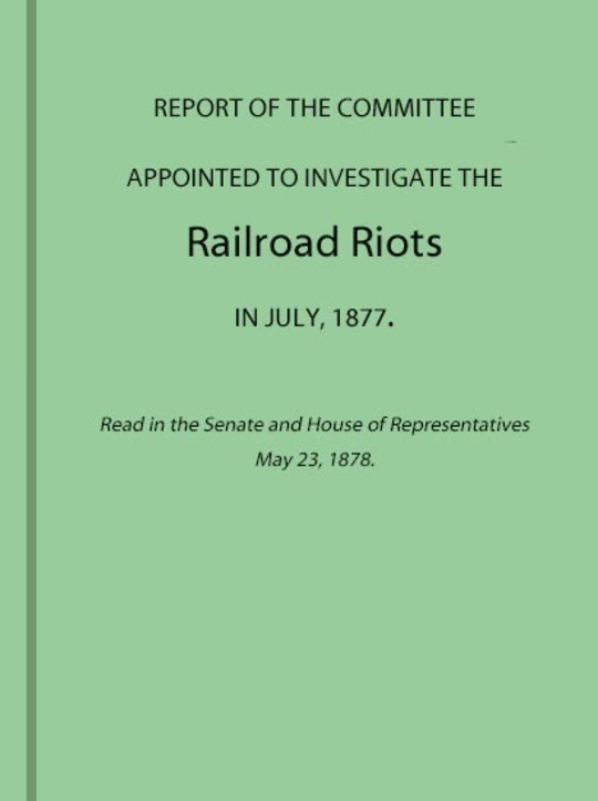 Report of the Committee Appointed to Investigate the Railroad Riots in July, 1877 Read in the Senate and House of Representatives May 23, 1878