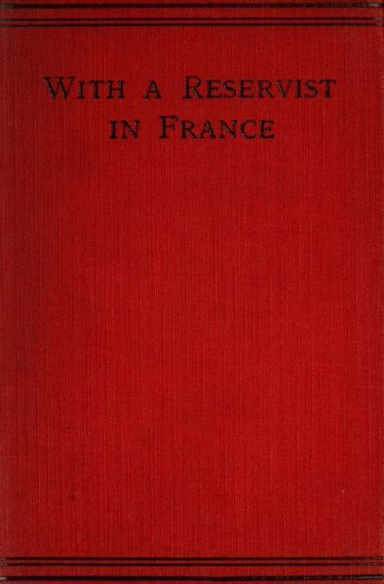 With a Reservist in France A Personal Account of All the Engagements in Which the 1St Division 1St Corps Took Part, viz.: Mons (Including the Retirement), the Marne, the Aisne, First Battle of Ypres, Neuve Chapelle, Festubert, and Loos