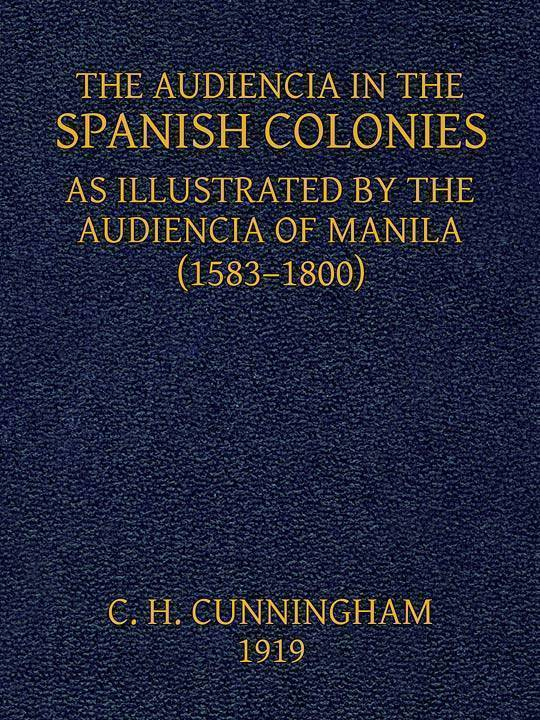 The Audiencia in the Spanish Colonies As illustrated by the Audiencia of Manila (1583-1800)