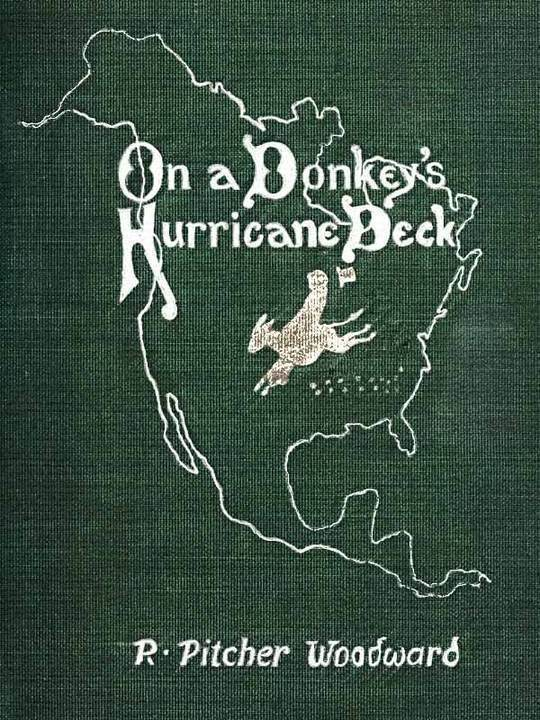 On a Donkey's Hurricane Deck A Tempestous Voyage of Four Thousand and Ninety-Six Miles Across the American Continent on a Burro, in 340 Days and 2 Hours