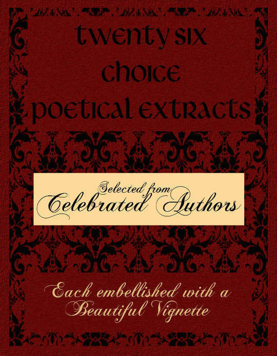 Twenty Six Choice Poetical Extracts Selected from Celebrated Authors, and Printed from Copper Plates Engraved Expressly for the Work, Each Embellished with a Beautiful Vignette, Illustrative of the Subject