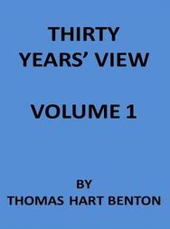 Thirty Years' View (Vol. I of 2) or, A History of the Working of the American Government for Thirty Years, from 1820 to 1850
