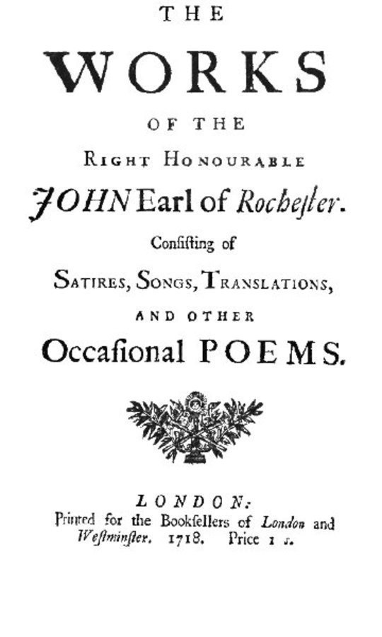 The Works of the Right Honourable John Earl of Rochester Consisting of Satires, Songs, Translations, and other Occasional Poems