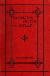 History of the Cathedral Church of Wells As Illustrating the History of the Cathedral Churches of the Old Foundation