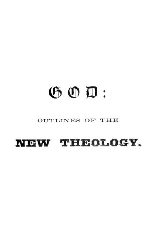 God Outlines of the new theology, based on facts, science, nature, reason, intuition, revelation and common sense