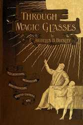 Through Magic Glasses and Other Lectures A Sequel to The Fairyland of Science