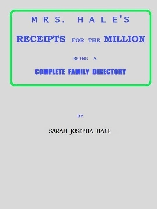 Mrs. Hale's Receipts for the Million Containing Four Thousand Five Hundred and Forty-five Receipts, Facts, Directions, etc. in the Useful, Ornamental, and Domestic Arts