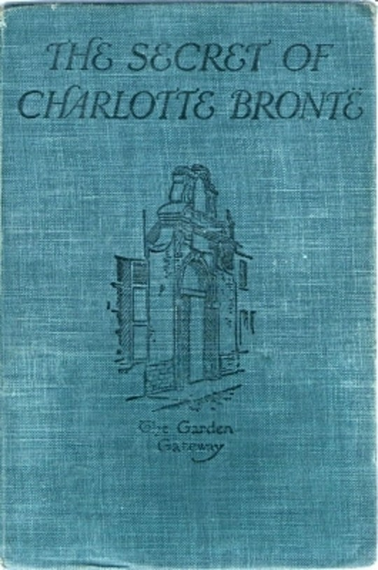 The Secret of Charlotte Brontë Followed by Remiiscences of the real Monsieur and Madame Heger
