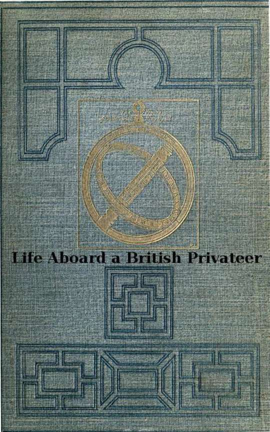 Life Aboard a British Privateer in the Time of Queen Anne Being the Journal of Captain Woodes Rogers, Master Mariner