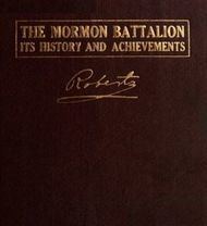 The Mormon Battalion Its History and Achievements