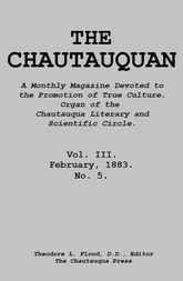 The Chautauquan, Vol. III, February 1883 A Monthly Magazine Devoted to the Promotion of True Culture. Organ of the Chautauqua Literary and Scientific Circle.
