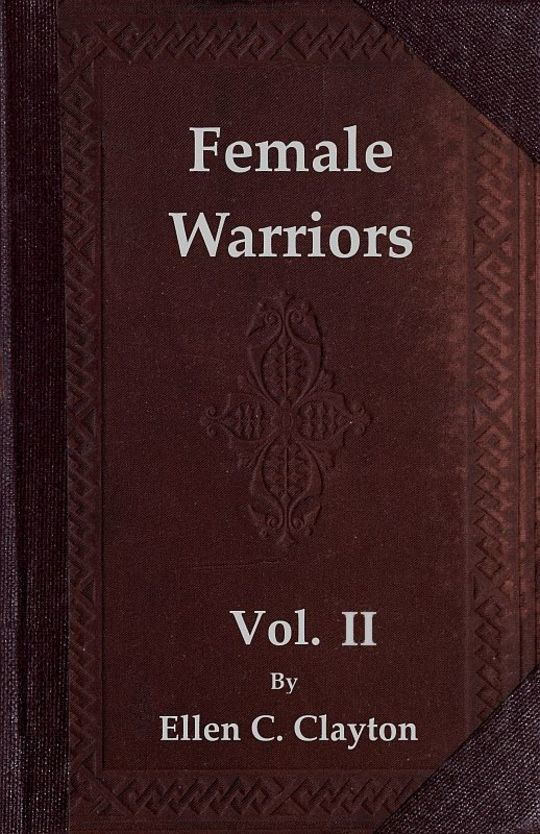 Female Warriors, Vol. II (of 2) Memorials of Female Valour and Heroism, from the Mythological Ages to the Present Era.