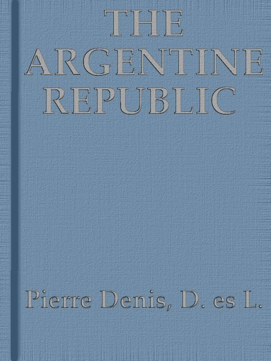 The Argentine Republic Its Development and Progress