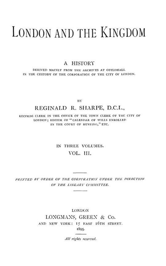 London and the Kingdom - Volume III A History Derived Mainly from the Archives at Guildhall in the Custody of the Corporation of the City of London.