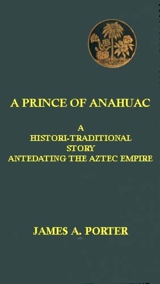 A Prince of Anahuac A Histori-traditional Story Antedating the Aztec Empire
