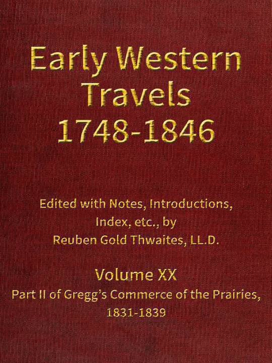 Early Western Travels 1748-1846, Volume XX Part II of Gregg's Commerce of the Prairies, 1831-1839