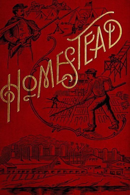 Homestead A Complete History of the Struggle of July, 1892, between the Carnegie-Steel Company, Limited, and the Amalgamated Association of Iron and Steel Workers