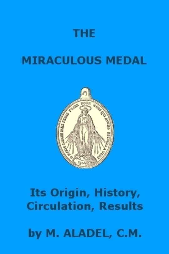 The Miraculous Medal Its Origin, History, Circulation, Results